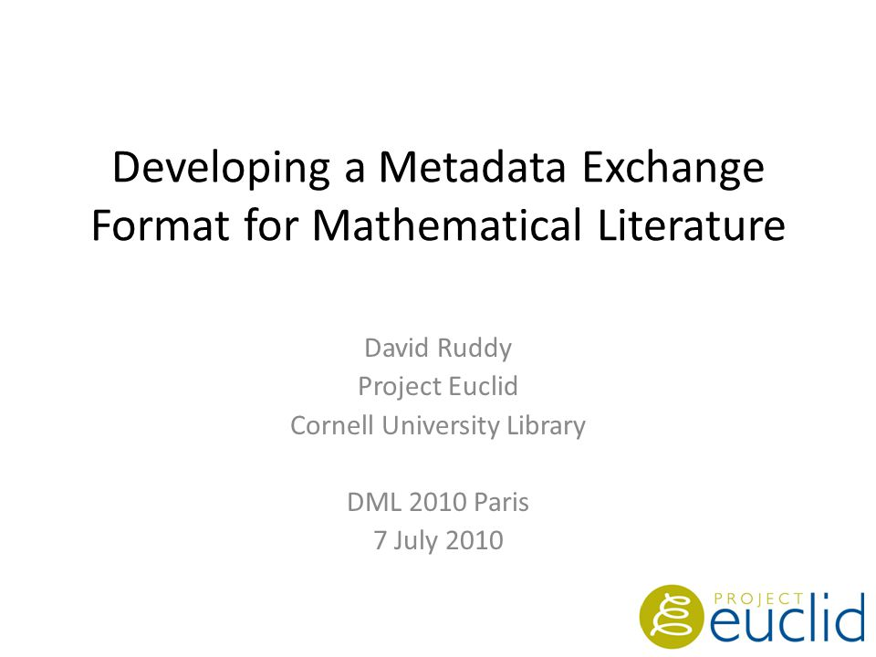 Developing a Metadata Exchange Format for Mathematical Literature David Ruddy Project Euclid Cornell University Library DML 2010 Paris 7 July 2010