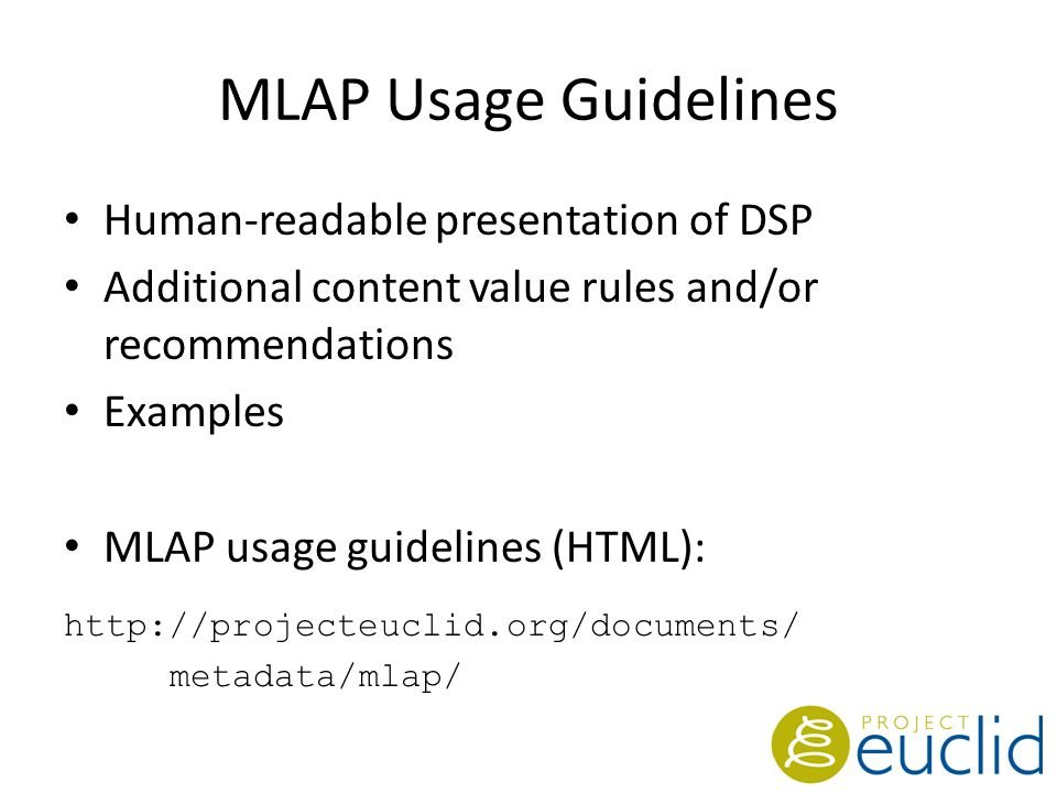 MLAP Usage Guidelines Human-readable presentation of DSP Additional content value rules and/or recommendations Examples MLAP usage guidelines (HTML): http://projecteuclid.org/documents/ metadata/mlap/