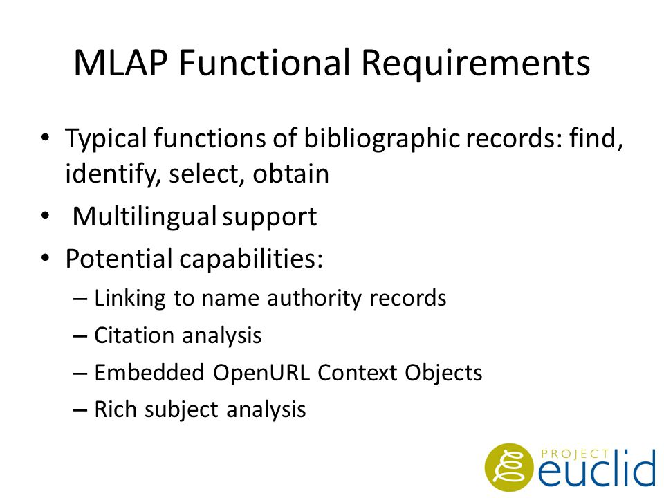MLAP Functional Requirements Typical functions of bibliographic records: find, identify, select, obtain Multilingual support Potential capabilities: – Linking to name authority records – Citation analysis – Embedded OpenURL Context Objects – Rich subject analysis