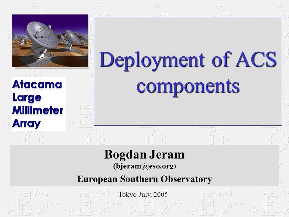Tokyo July, 2005 Deployment of ACS components Bogdan Jeram (bjeram@eso.org) European Southern Observatory
