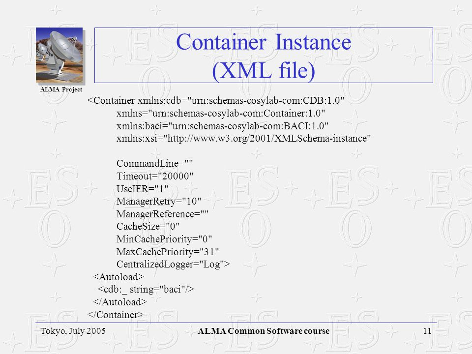 ALMA Project 11Tokyo, July 2005ALMA Common Software course Container Instance (XML file) <Container xmlns:cdb= urn:schemas-cosylab-com:CDB:1.0 xmlns= urn:schemas-cosylab-com:Container:1.0 xmlns:baci= urn:schemas-cosylab-com:BACI:1.0 xmlns:xsi= http://www.w3.org/2001/XMLSchema-instance CommandLine= Timeout= 20000 UseIFR= 1 ManagerRetry= 10 ManagerReference= CacheSize= 0 MinCachePriority= 0 MaxCachePriority= 31 CentralizedLogger= Log >
