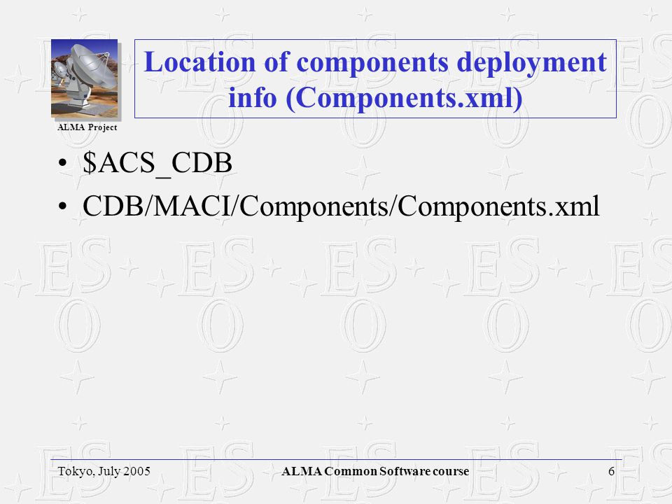 ALMA Project 6Tokyo, July 2005ALMA Common Software course Location of components deployment info (Components.xml) $ACS_CDB CDB/MACI/Components/Components.xml