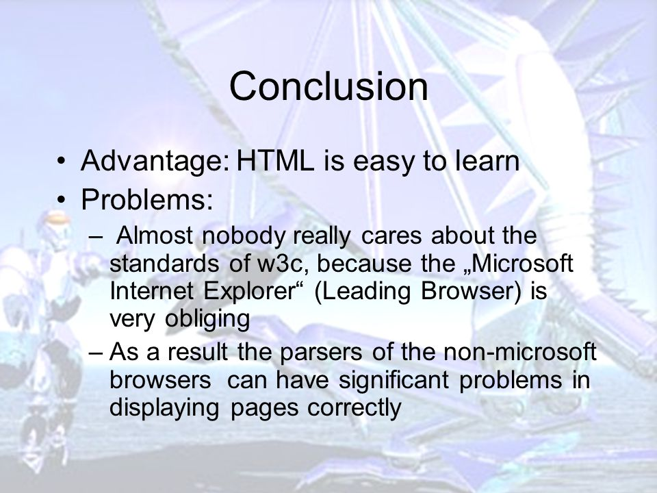 """Conclusion Advantage: HTML is easy to learn Problems: – Almost nobody really cares about the standards of w3c, because the """"Microsoft Internet Explorer (Leading Browser) is very obliging –As a result the parsers of the non-microsoft browsers can have significant problems in displaying pages correctly"""