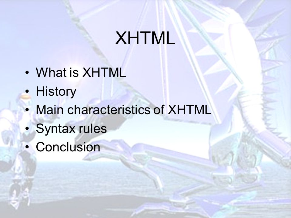 XHTML What is XHTML History Main characteristics of XHTML Syntax rules Conclusion