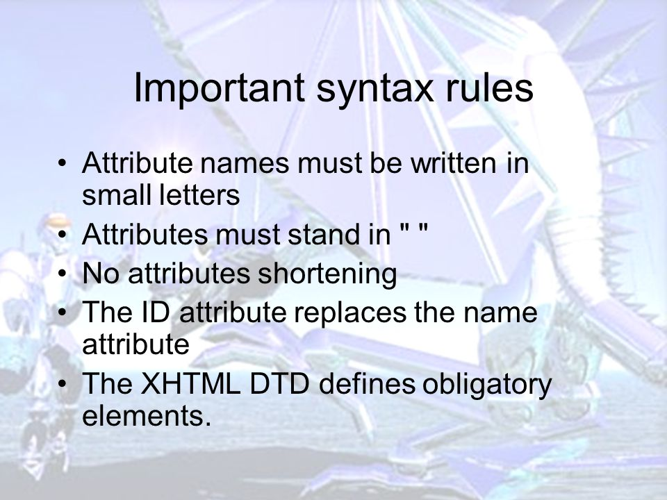 Important syntax rules Attribute names must be written in small letters Attributes must stand in No attributes shortening The ID attribute replaces the name attribute The XHTML DTD defines obligatory elements.