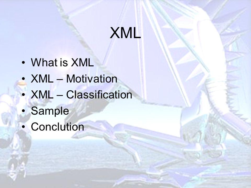 XML What is XML XML – Motivation XML – Classification Sample Conclution