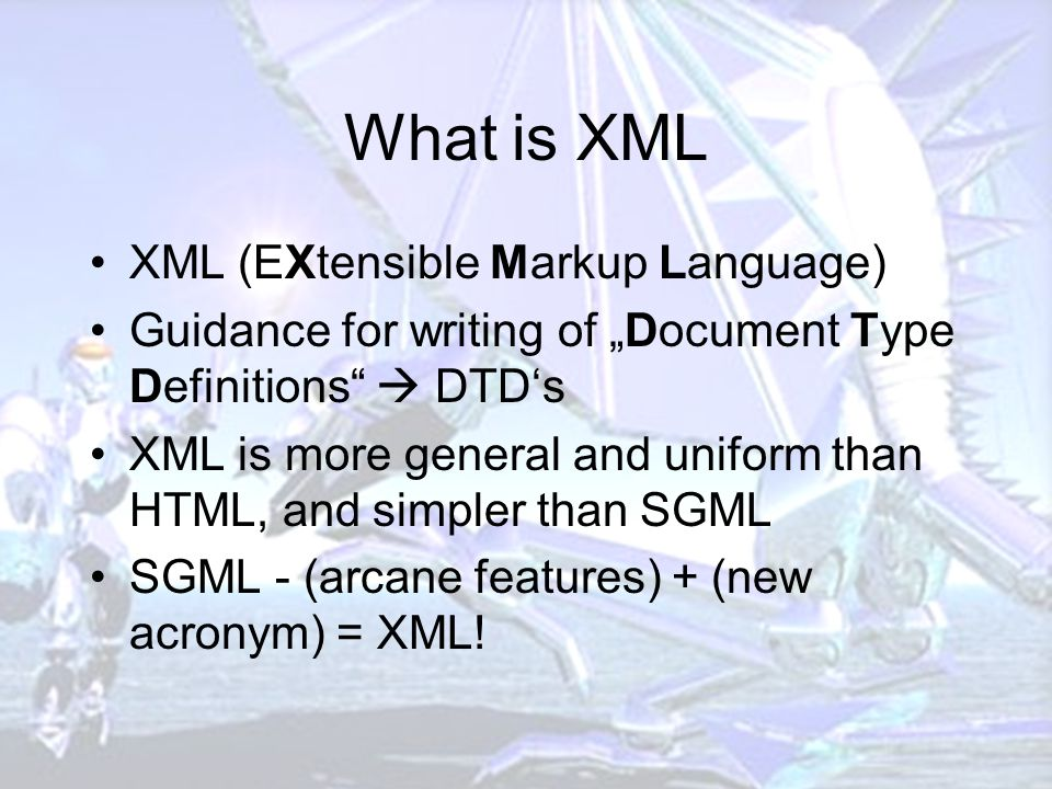 """What is XML XML (EXtensible Markup Language) Guidance for writing of """"Document Type Definitions  DTD's XML is more general and uniform than HTML, and simpler than SGML SGML - (arcane features) + (new acronym) = XML!"""