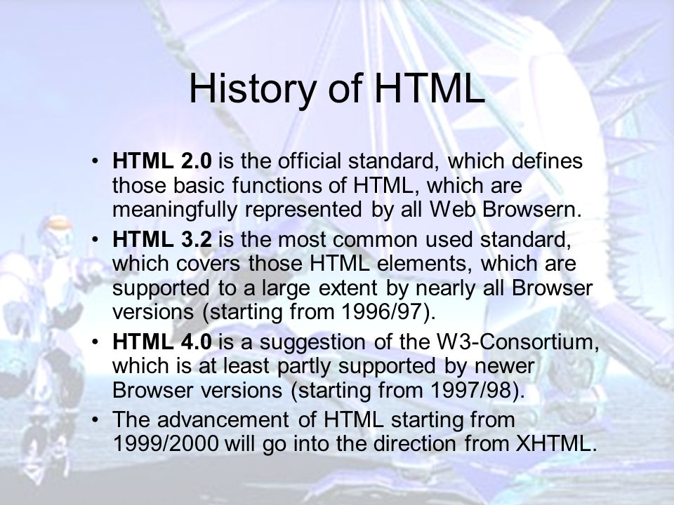 History of HTML HTML 2.0 is the official standard, which defines those basic functions of HTML, which are meaningfully represented by all Web Browsern.
