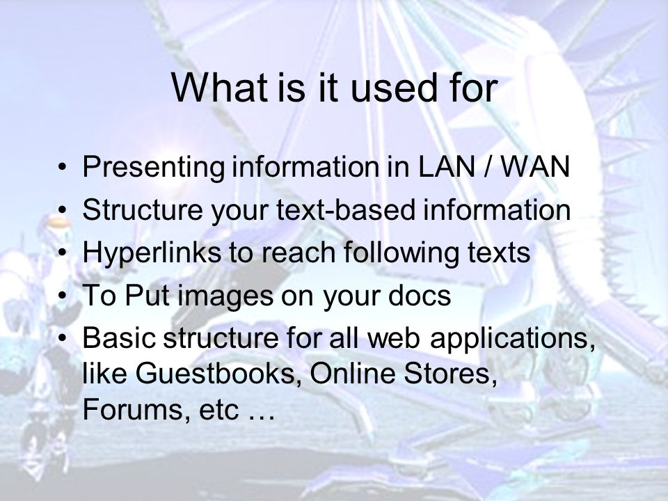 What is it used for Presenting information in LAN / WAN Structure your text-based information Hyperlinks to reach following texts To Put images on your docs Basic structure for all web applications, like Guestbooks, Online Stores, Forums, etc …