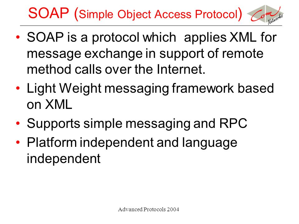 Advanced Protocols 2004 SOAP ( Simple Object Access Protocol ) SOAP is a protocol which applies XML for message exchange in support of remote method calls over the Internet.