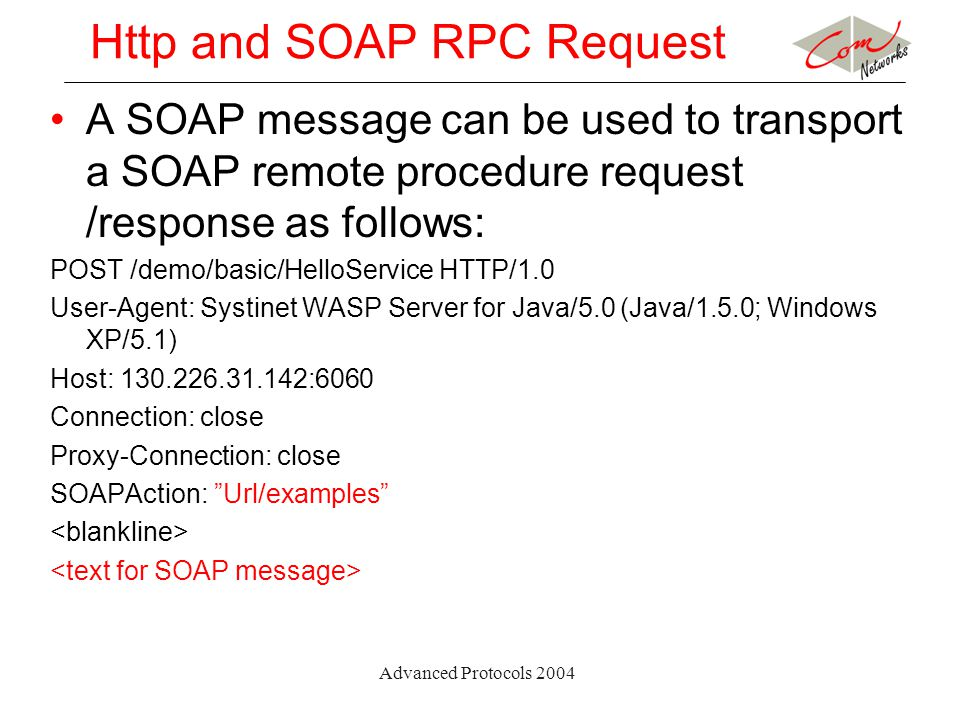 Advanced Protocols 2004 Http and SOAP RPC Request A SOAP message can be used to transport a SOAP remote procedure request /response as follows: POST /demo/basic/HelloService HTTP/1.0 User-Agent: Systinet WASP Server for Java/5.0 (Java/1.5.0; Windows XP/5.1) Host: 130.226.31.142:6060 Connection: close Proxy-Connection: close SOAPAction: Url/examples