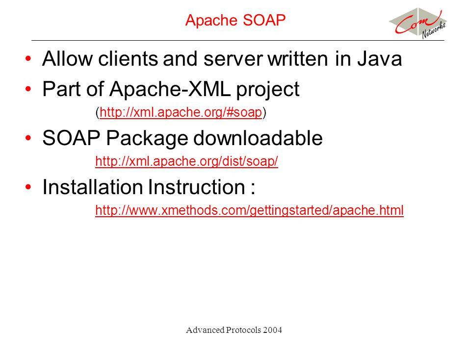 Advanced Protocols 2004 Apache SOAP Allow clients and server written in Java Part of Apache-XML project (http://xml.apache.org/#soap)http://xml.apache.org/#soap SOAP Package downloadable http://xml.apache.org/dist/soap/ Installation Instruction : http://www.xmethods.com/gettingstarted/apache.html