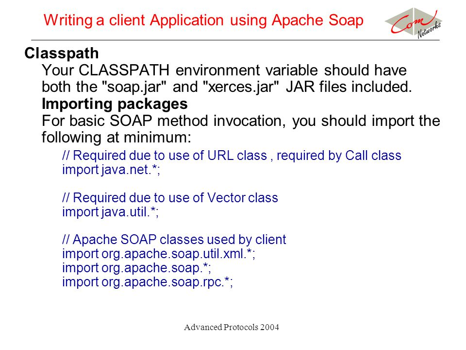 Advanced Protocols 2004 Writing a client Application using Apache Soap Classpath Your CLASSPATH environment variable should have both the soap.jar and xerces.jar JAR files included.