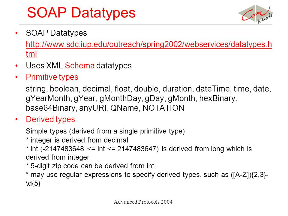 Advanced Protocols 2004 SOAP Datatypes http://www.sdc.iup.edu/outreach/spring2002/webservices/datatypes.h tml Uses XML Schema datatypes Primitive type