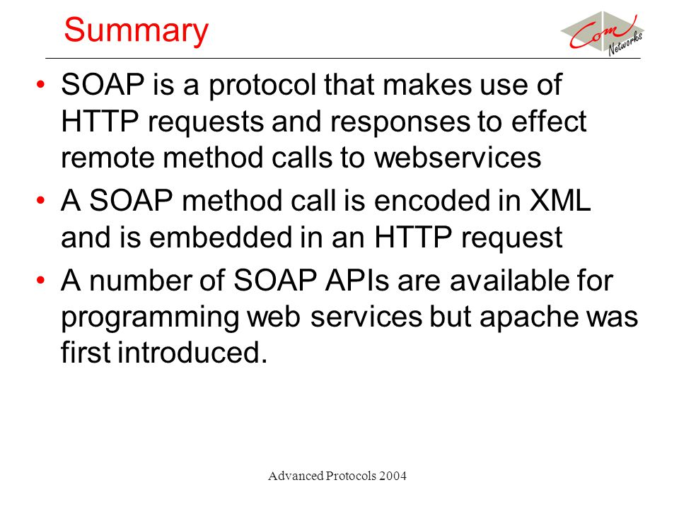 Advanced Protocols 2004 Summary SOAP is a protocol that makes use of HTTP requests and responses to effect remote method calls to webservices A SOAP m