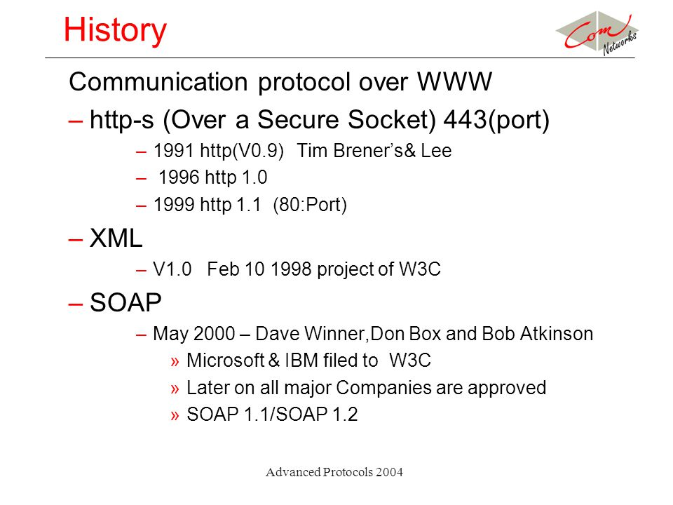 Advanced Protocols 2004 History Communication protocol over WWW –http-s (Over a Secure Socket) 443(port) –1991 http(V0.9) Tim Brener's& Lee – 1996 http 1.0 –1999 http 1.1 (80:Port) –XML –V1.0 Feb 10 1998 project of W3C –SOAP –May 2000 – Dave Winner,Don Box and Bob Atkinson »Microsoft & IBM filed to W3C »Later on all major Companies are approved »SOAP 1.1/SOAP 1.2