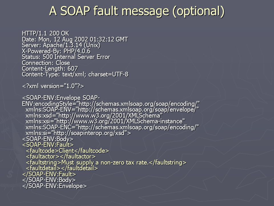 A SOAP fault message (optional) HTTP/ OK Date: Mon, 12 Aug :32:12 GMT Server: Apache/ (Unix) X-Powered-By: PHP/4.0.6 Status: 500 Internal Server Error Connection: Close Content-Length: 607 Content-Type: text/xml; charset=UTF-8 Client Must supply a non-zero tax rate.