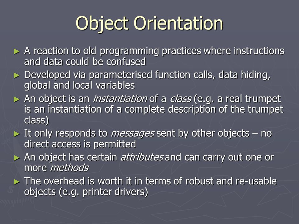 Object Orientation ► A reaction to old programming practices where instructions and data could be confused ► Developed via parameterised function call