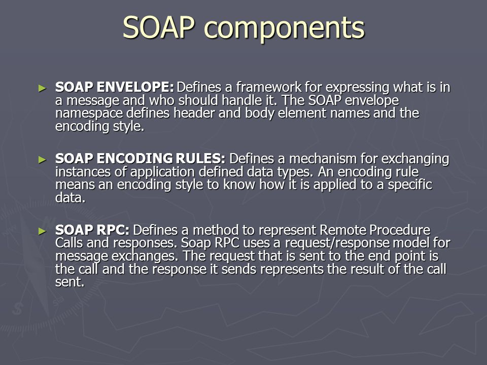 SOAP components ► SOAP ENVELOPE: Defines a framework for expressing what is in a message and who should handle it. The SOAP envelope namespace defines