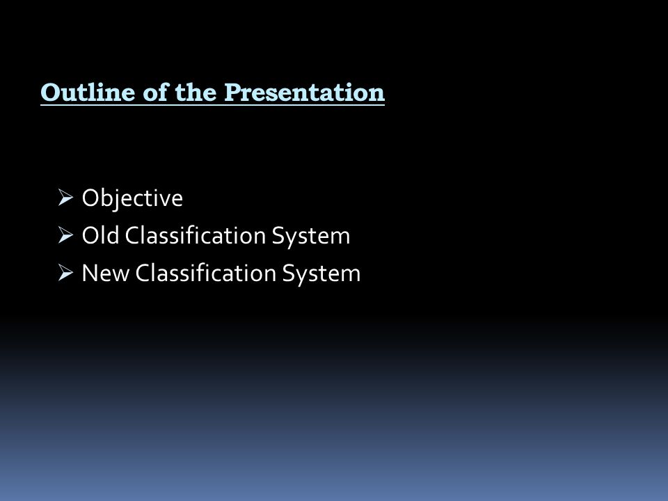 Outline of the Presentation  Objective  Old Classification System  New Classification System