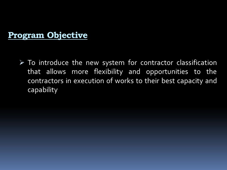 Program Objective  To introduce the new system for contractor classification that allows more flexibility and opportunities to the contractors in exe