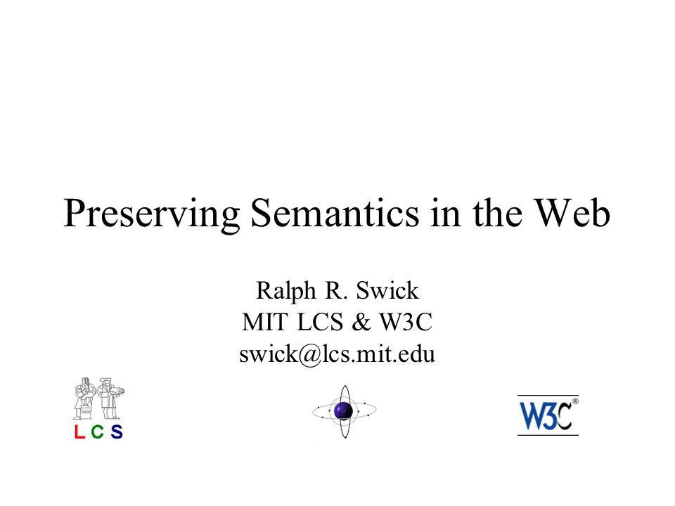 Preserving Semantics in the Web Ralph R. Swick MIT LCS & W3C swick@lcs.mit.edu