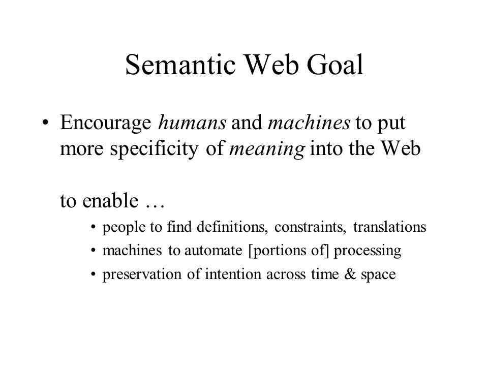 Semantic Web Goal Encourage humans and machines to put more specificity of meaning into the Web to enable … people to find definitions, constraints, translations machines to automate [portions of] processing preservation of intention across time & space