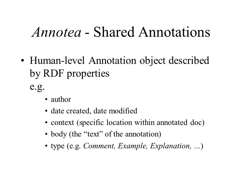 Annotea - Shared Annotations Human-level Annotation object described by RDF properties e.g.