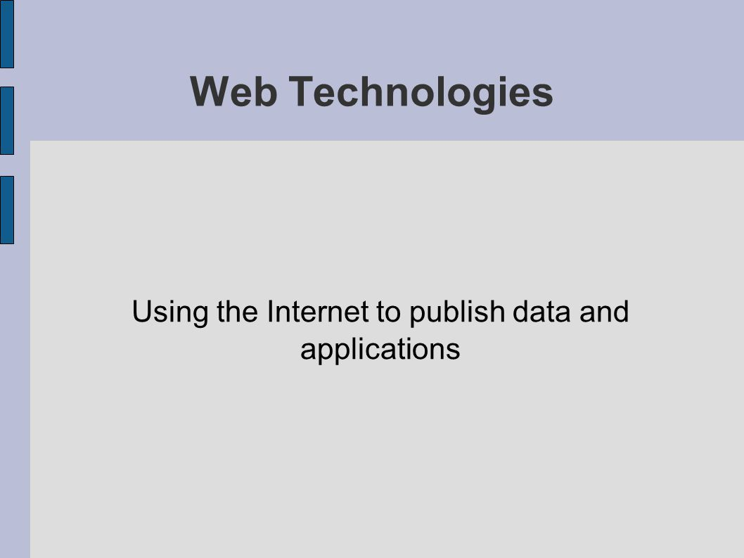 Web Technologies Using the Internet to publish data and applications