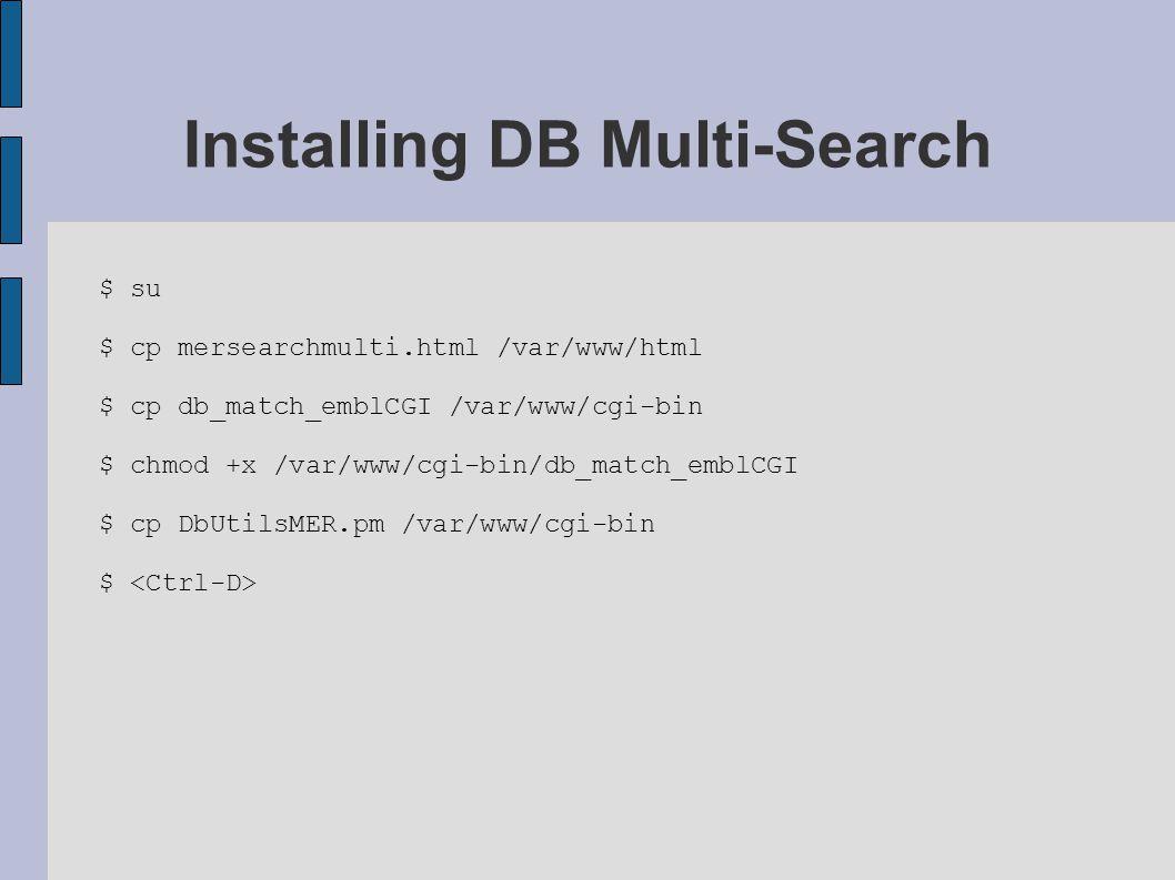 $ su $ cp mersearchmulti.html /var/www/html $ cp db_match_emblCGI /var/www/cgi-bin $ chmod +x /var/www/cgi-bin/db_match_emblCGI $ cp DbUtilsMER.pm /var/www/cgi-bin $ Installing DB Multi-Search