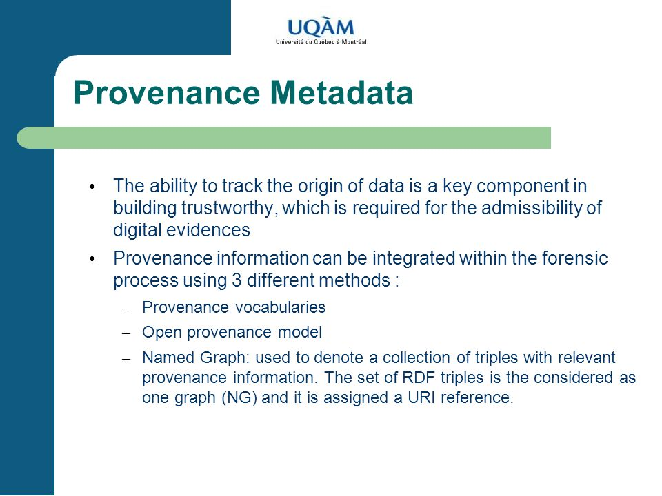 Provenance Metadata The ability to track the origin of data is a key component in building trustworthy, which is required for the admissibility of digital evidences Provenance information can be integrated within the forensic process using 3 different methods : – Provenance vocabularies – Open provenance model – Named Graph: used to denote a collection of triples with relevant provenance information.