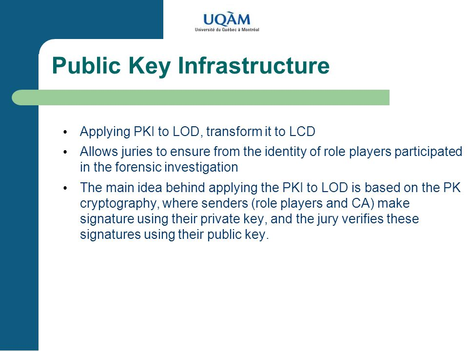 Public Key Infrastructure Applying PKI to LOD, transform it to LCD Allows juries to ensure from the identity of role players participated in the forensic investigation The main idea behind applying the PKI to LOD is based on the PK cryptography, where senders (role players and CA) make signature using their private key, and the jury verifies these signatures using their public key.