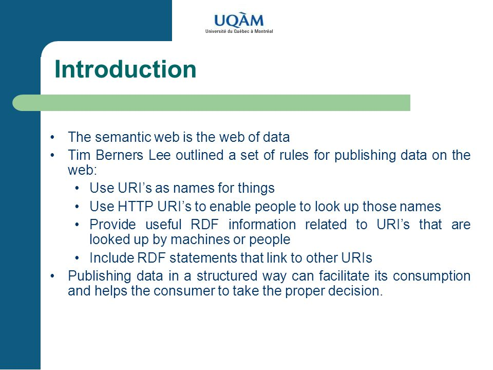 Introduction The semantic web is the web of data Tim Berners Lee outlined a set of rules for publishing data on the web: Use URI's as names for things Use HTTP URI's to enable people to look up those names Provide useful RDF information related to URI's that are looked up by machines or people Include RDF statements that link to other URIs Publishing data in a structured way can facilitate its consumption and helps the consumer to take the proper decision.
