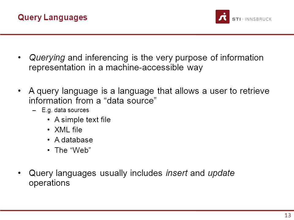 13 Query Languages Querying and inferencing is the very purpose of information representation in a machine-accessible way A query language is a language that allows a user to retrieve information from a data source –E.g.