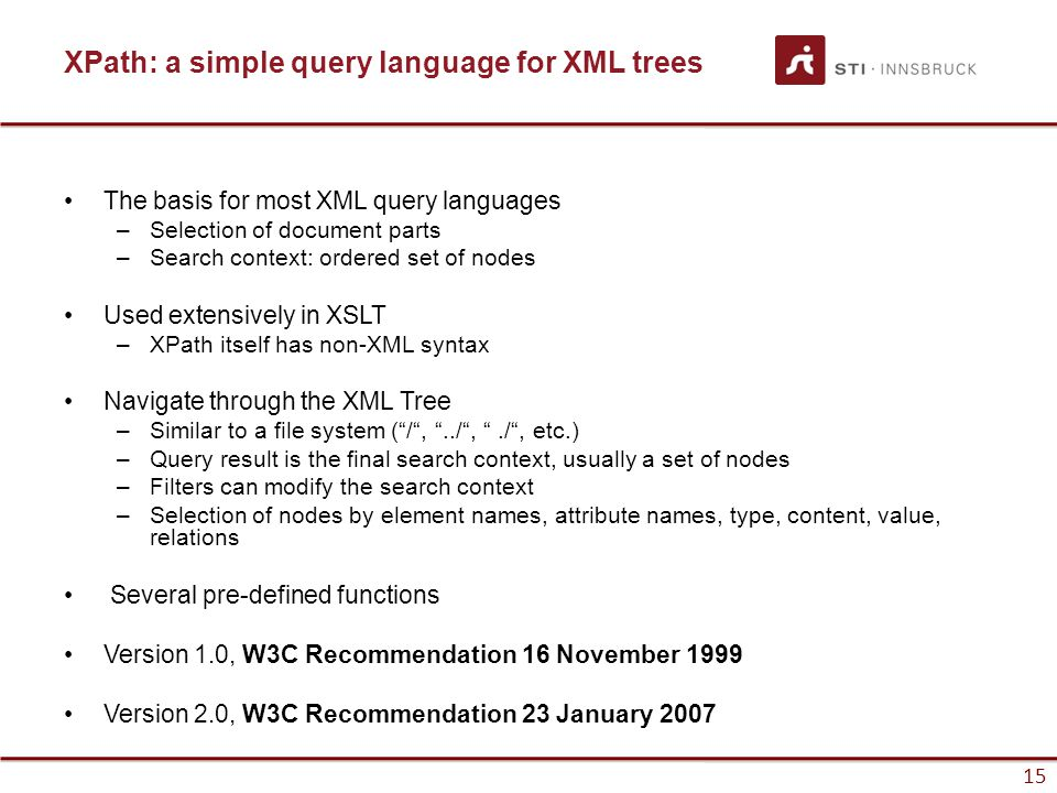 15 XPath: a simple query language for XML trees The basis for most XML query languages –Selection of document parts –Search context: ordered set of nodes Used extensively in XSLT –XPath itself has non-XML syntax Navigate through the XML Tree –Similar to a file system ( / , ../ , ./ , etc.) –Query result is the final search context, usually a set of nodes –Filters can modify the search context –Selection of nodes by element names, attribute names, type, content, value, relations Several pre-defined functions Version 1.0, W3C Recommendation 16 November 1999 Version 2.0, W3C Recommendation 23 January 2007