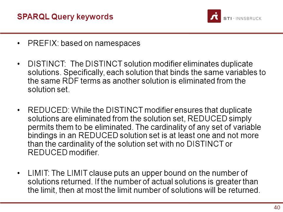 40 SPARQL Query keywords PREFIX: based on namespaces DISTINCT: The DISTINCT solution modifier eliminates duplicate solutions.