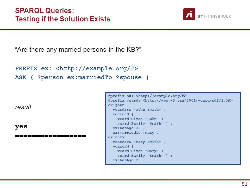 51 SPARQL Queries: Testing if the Solution Exists Are there any married persons in the KB? PREFIX ex: ASK { ?person ex:marriedTo ?spouse } result: yes ================= @prefix ex:.