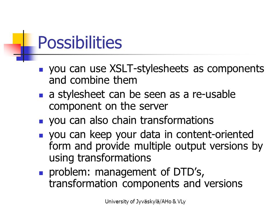 University of Jyväskylä/AHo & VLy Possibilities you can use XSLT-stylesheets as components and combine them a stylesheet can be seen as a re-usable component on the server you can also chain transformations you can keep your data in content-oriented form and provide multiple output versions by using transformations problem: management of DTD's, transformation components and versions