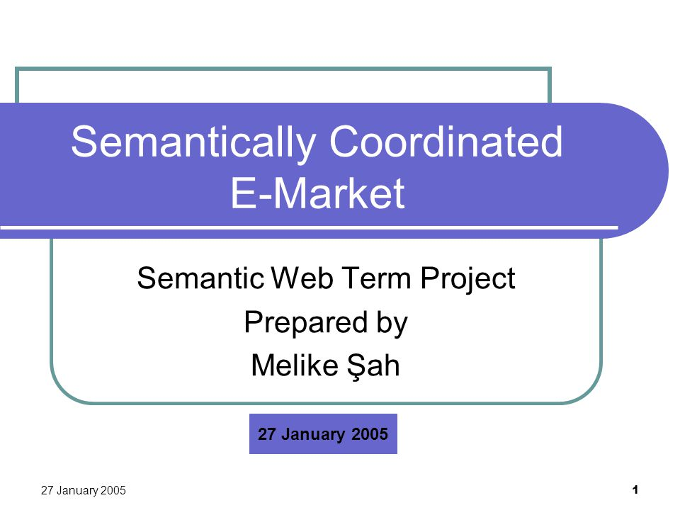 27 January 2005 1 Semantically Coordinated E-Market Semantic Web Term Project Prepared by Melike Şah 27 January 2005