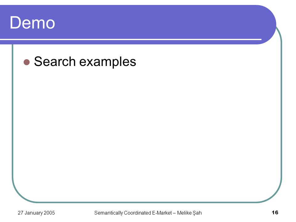 27 January 2005Semantically Coordinated E-Market – Melike Şah16 Demo Search examples