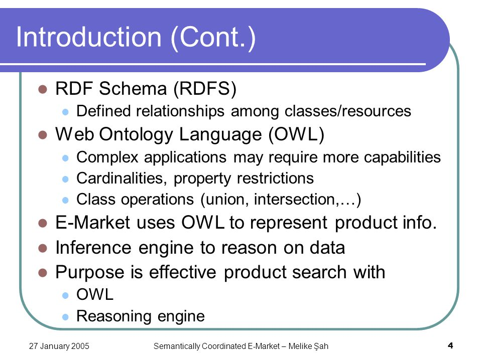 27 January 2005Semantically Coordinated E-Market – Melike Şah4 Introduction (Cont.) RDF Schema (RDFS) Defined relationships among classes/resources Web Ontology Language (OWL) Complex applications may require more capabilities Cardinalities, property restrictions Class operations (union, intersection,…) E-Market uses OWL to represent product info.
