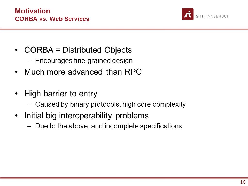 10 Motivation CORBA vs. Web Services CORBA = Distributed Objects –Encourages fine-grained design Much more advanced than RPC High barrier to entry –Ca