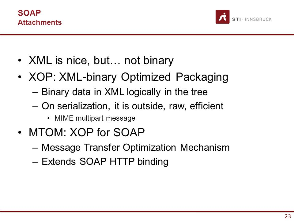 23 SOAP Attachments XML is nice, but… not binary XOP: XML-binary Optimized Packaging –Binary data in XML logically in the tree –On serialization, it is outside, raw, efficient MIME multipart message MTOM: XOP for SOAP –Message Transfer Optimization Mechanism –Extends SOAP HTTP binding