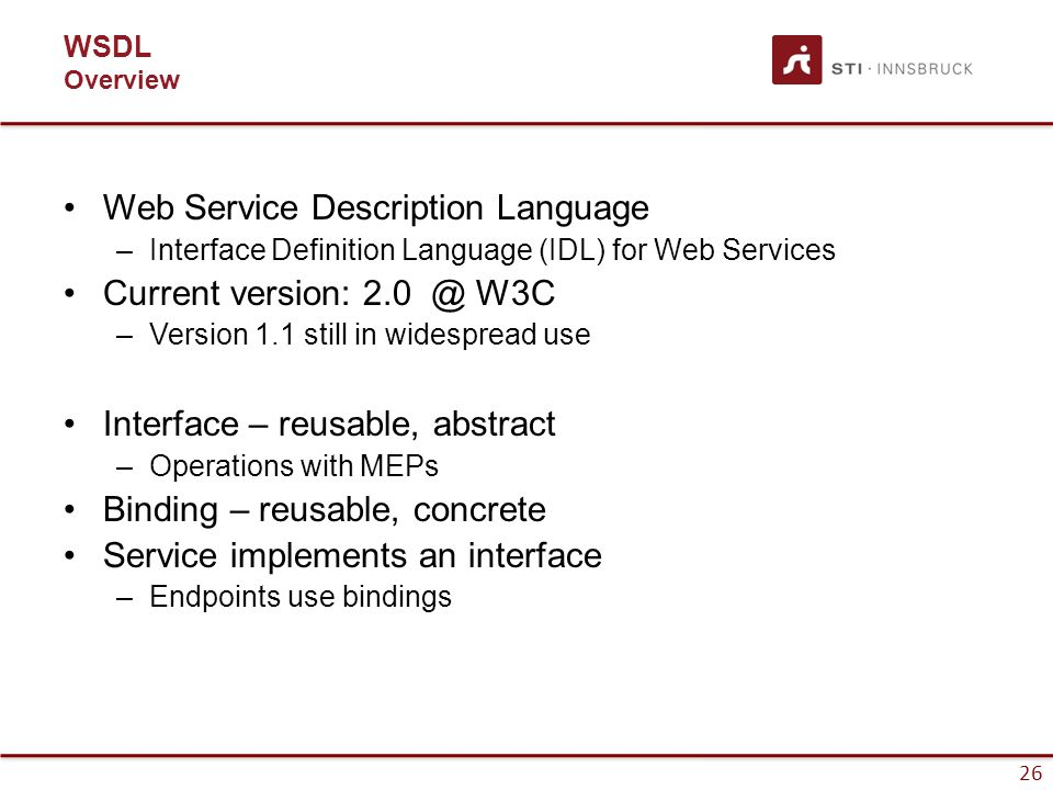26 WSDL Overview Web Service Description Language –Interface Definition Language (IDL) for Web Services Current version: 2.0 @ W3C –Version 1.1 still in widespread use Interface – reusable, abstract –Operations with MEPs Binding – reusable, concrete Service implements an interface –Endpoints use bindings