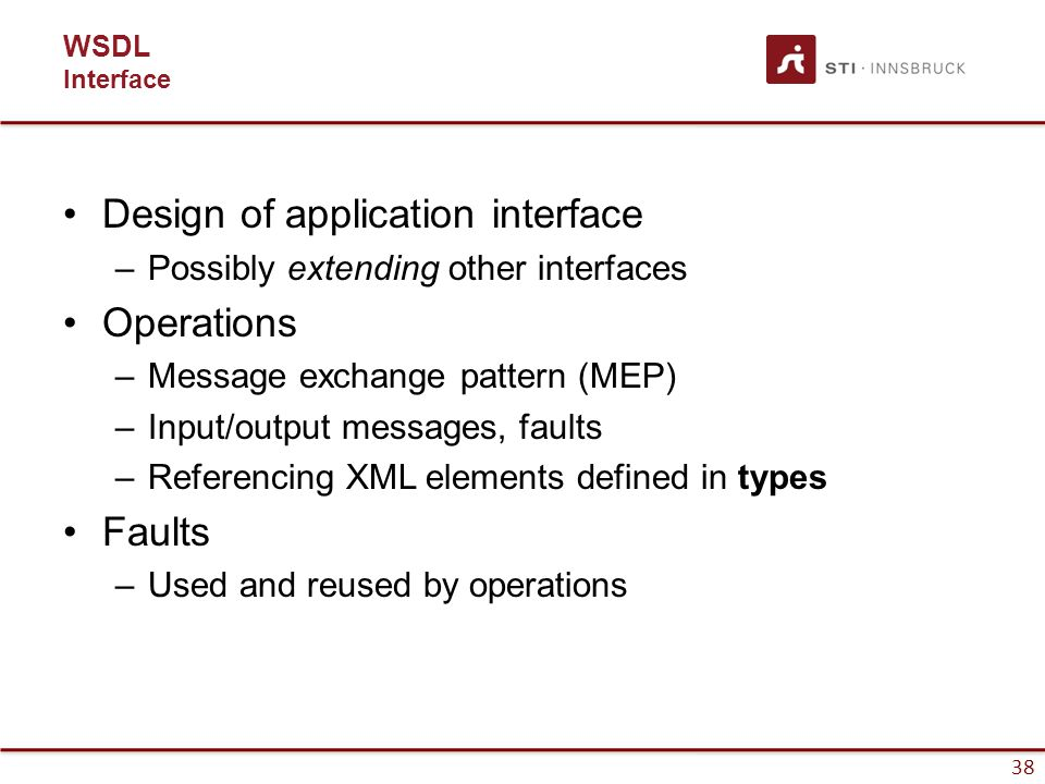 38 WSDL Interface Design of application interface –Possibly extending other interfaces Operations –Message exchange pattern (MEP) –Input/output messages, faults –Referencing XML elements defined in types Faults –Used and reused by operations