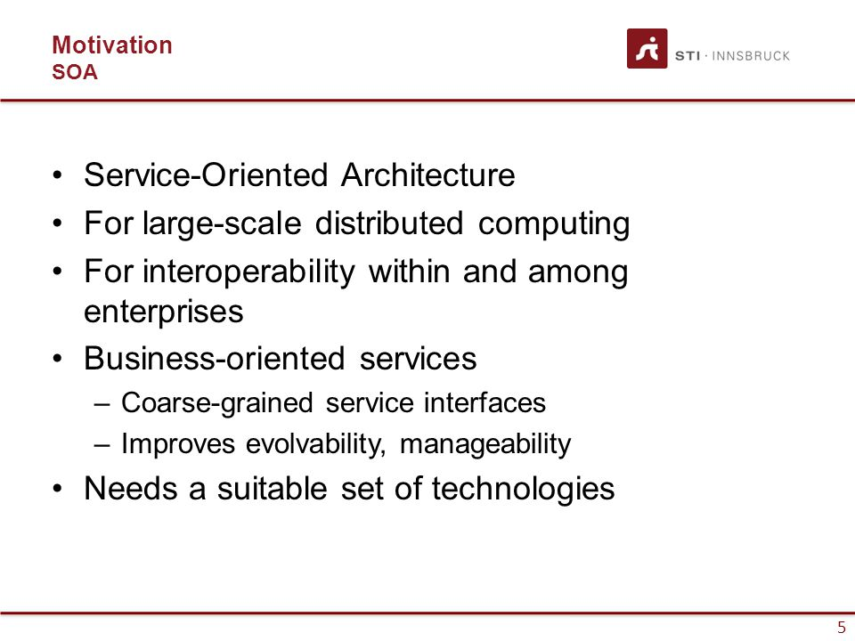 5 Motivation SOA Service-Oriented Architecture For large-scale distributed computing For interoperability within and among enterprises Business-oriented services –Coarse-grained service interfaces –Improves evolvability, manageability Needs a suitable set of technologies