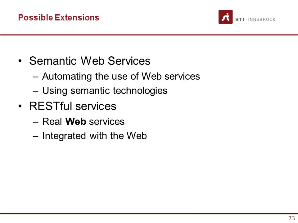 73 Possible Extensions Semantic Web Services –Automating the use of Web services –Using semantic technologies RESTful services –Real Web services –Integrated with the Web