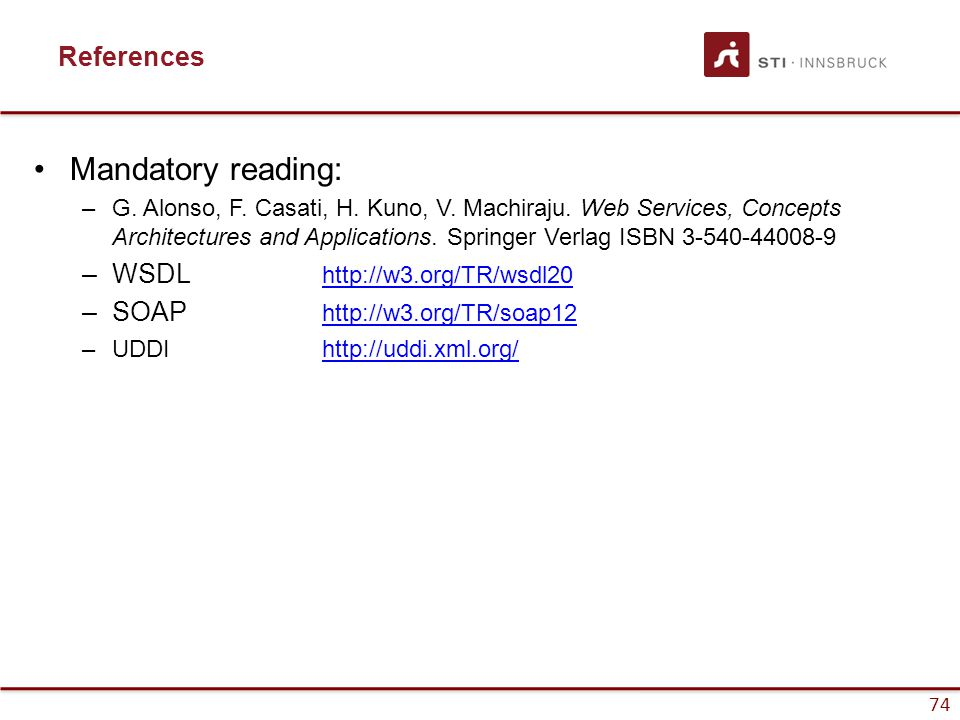 74 References Mandatory reading: –G. Alonso, F. Casati, H. Kuno, V. Machiraju. Web Services, Concepts Architectures and Applications. Springer Verlag