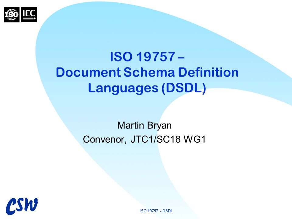 ISO 19757 - DSDL ISO 19757 – Document Schema Definition Languages (DSDL) Martin Bryan Convenor, JTC1/SC18 WG1