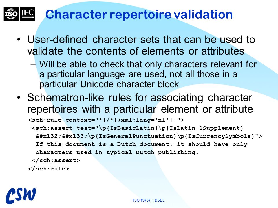 ISO 19757 - DSDL Character repertoire validation User-defined character sets that can be used to validate the contents of elements or attributes –Will